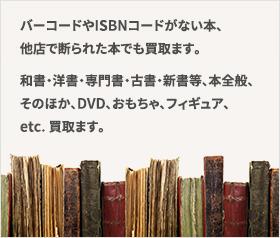 バーコードやISBNコードがない本、他店で断られた本でも買取ます。和書・洋書・専門書・古書・新書等、本全般、そのほか、DVD、おもちゃ、フィギュア、etc. 買取ます。